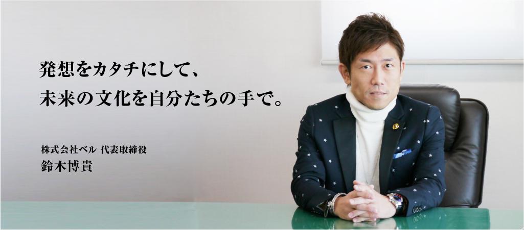 発想をカタチにして、未来の文化を自分たちの手で。株式会社ベル 代表取締役 鈴木博貴